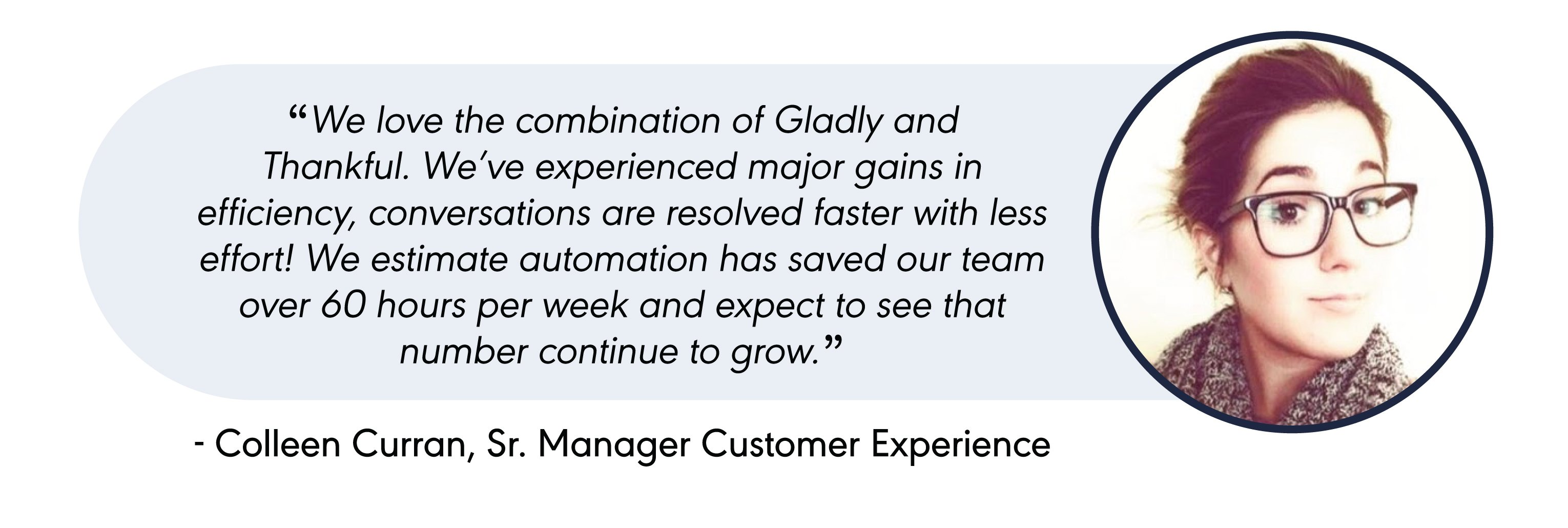 """""""We love the combination of Gladly and Thankful. We've experienced major gains in efficiency, conversations are resolved faster with less effort! We estimate automation has saved our team over 60 hours per week and expect to see that number continue to grow."""""""